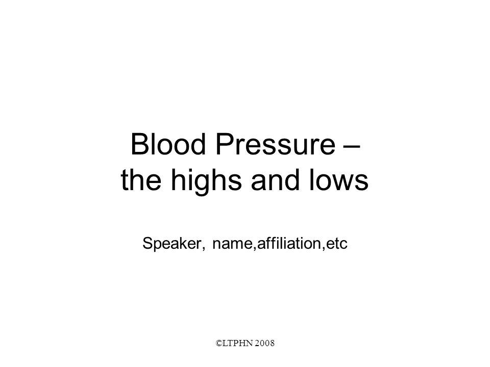 ©LTPHN 2008 Blood Pressure – the highs and lows Speaker, name,affiliation,etc