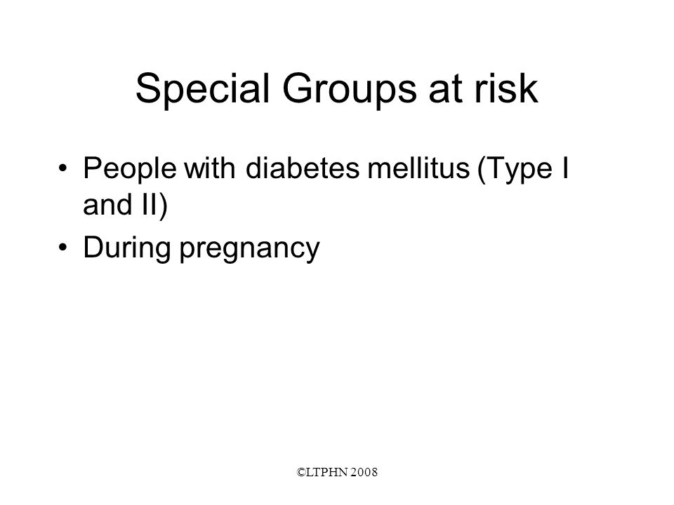 ©LTPHN 2008 Special Groups at risk People with diabetes mellitus (Type I and II) During pregnancy