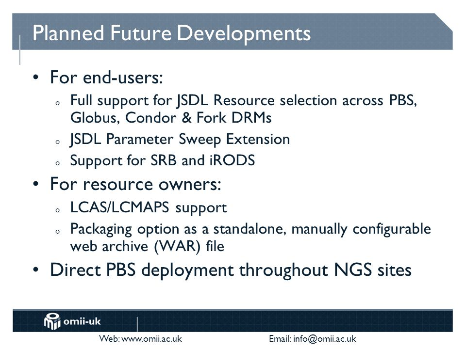 Web: www.omii.ac.uk Email: info@omii.ac.uk Planned Future Developments For end-users: o Full support for JSDL Resource selection across PBS, Globus, Condor & Fork DRMs o JSDL Parameter Sweep Extension o Support for SRB and iRODS For resource owners: o LCAS/LCMAPS support o Packaging option as a standalone, manually configurable web archive (WAR) file Direct PBS deployment throughout NGS sites