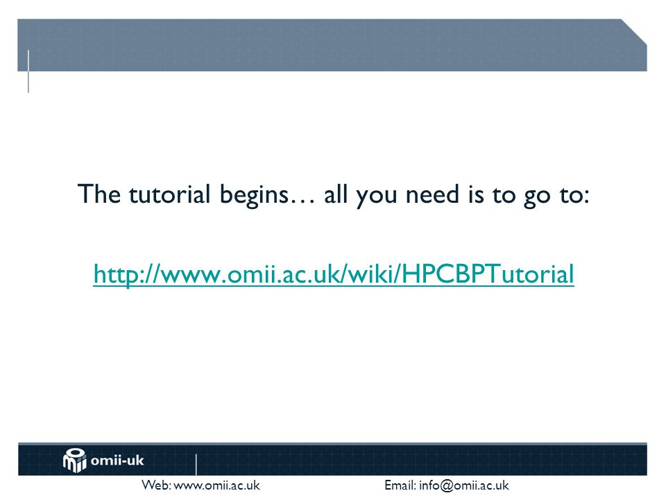 Web: www.omii.ac.uk Email: info@omii.ac.uk The tutorial begins… all you need is to go to: http://www.omii.ac.uk/wiki/HPCBPTutorial