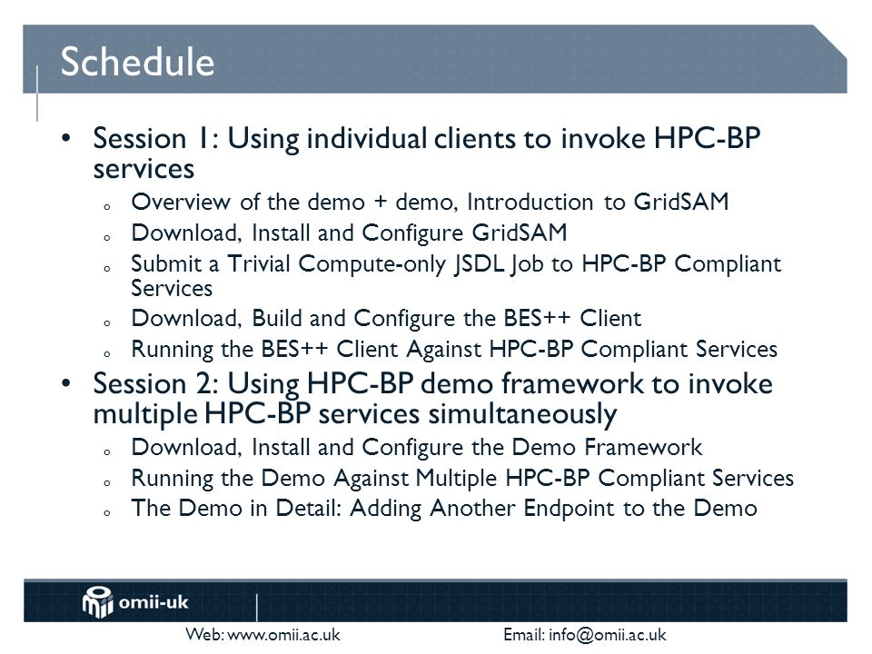 Web: www.omii.ac.uk Email: info@omii.ac.uk Schedule Session 1: Using individual clients to invoke HPC-BP services o Overview of the demo + demo, Introduction to GridSAM o Download, Install and Configure GridSAM o Submit a Trivial Compute-only JSDL Job to HPC-BP Compliant Services o Download, Build and Configure the BES++ Client o Running the BES++ Client Against HPC-BP Compliant Services Session 2: Using HPC-BP demo framework to invoke multiple HPC-BP services simultaneously o Download, Install and Configure the Demo Framework o Running the Demo Against Multiple HPC-BP Compliant Services o The Demo in Detail: Adding Another Endpoint to the Demo
