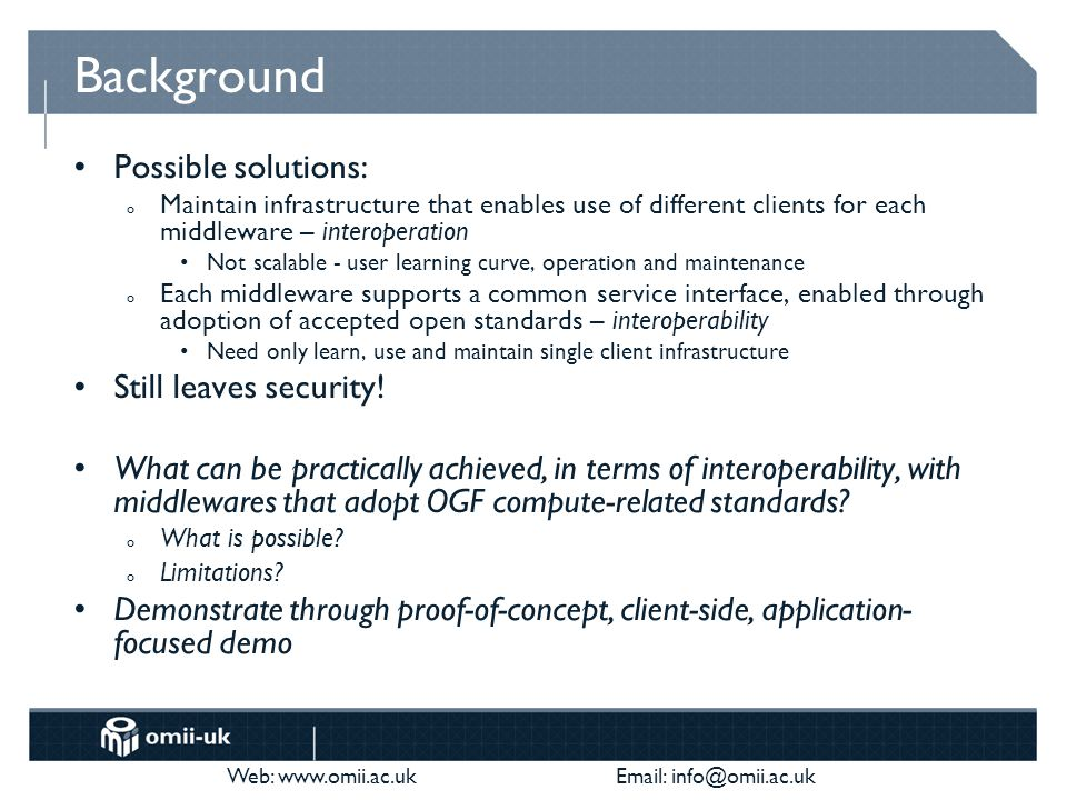 Web: www.omii.ac.uk Email: info@omii.ac.uk Background Possible solutions: o Maintain infrastructure that enables use of different clients for each middleware – interoperation Not scalable - user learning curve, operation and maintenance o Each middleware supports a common service interface, enabled through adoption of accepted open standards – interoperability Need only learn, use and maintain single client infrastructure Still leaves security.