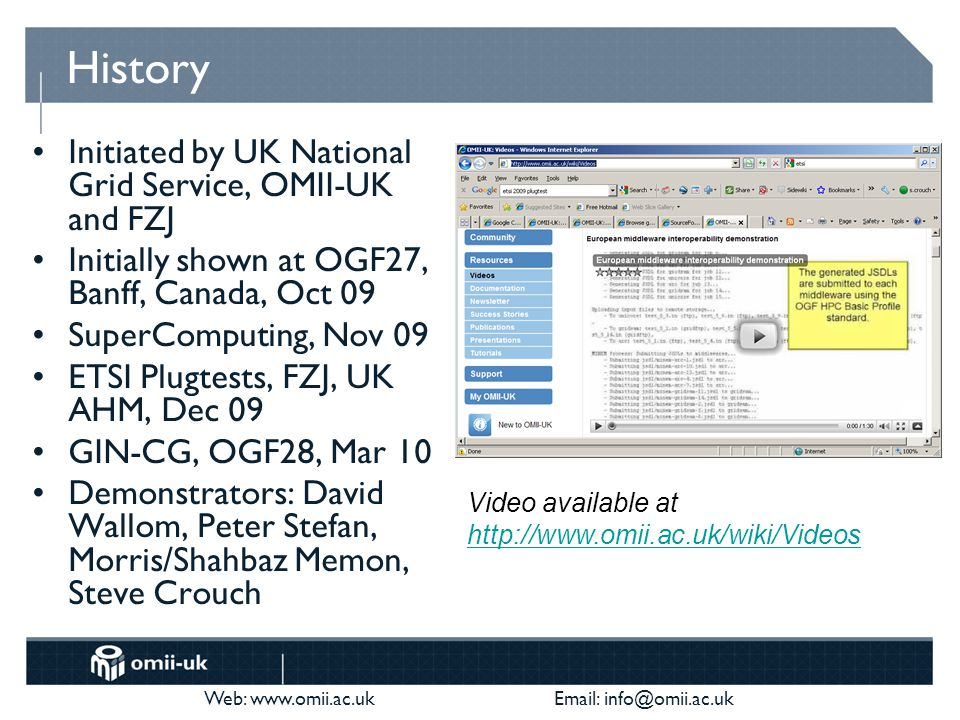 Web: www.omii.ac.uk Email: info@omii.ac.uk History Initiated by UK National Grid Service, OMII-UK and FZJ Initially shown at OGF27, Banff, Canada, Oct 09 SuperComputing, Nov 09 ETSI Plugtests, FZJ, UK AHM, Dec 09 GIN-CG, OGF28, Mar 10 Demonstrators: David Wallom, Peter Stefan, Morris/Shahbaz Memon, Steve Crouch Video available at http://www.omii.ac.uk/wiki/Videos http://www.omii.ac.uk/wiki/Videos