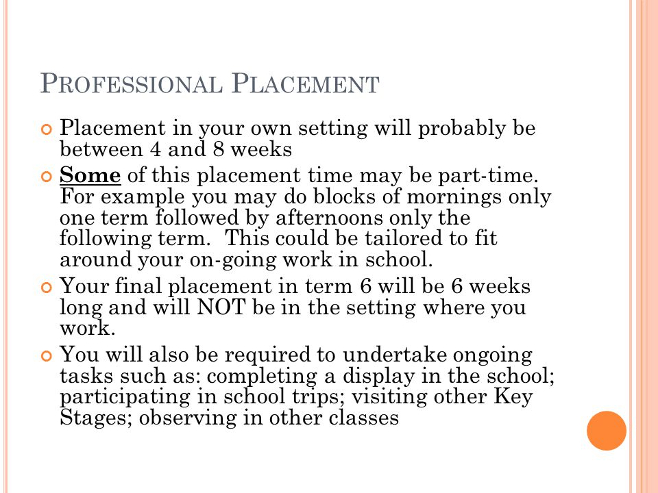 P ROFESSIONAL P LACEMENT Placement in your own setting will probably be between 4 and 8 weeks Some of this placement time may be part-time. For exampl