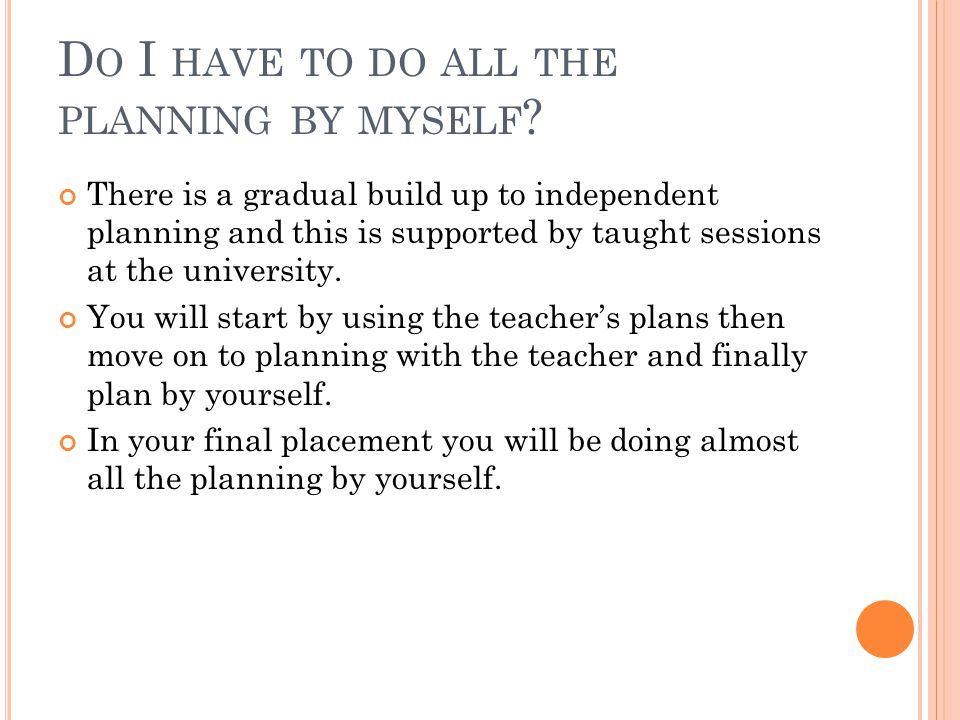 D O I HAVE TO DO ALL THE PLANNING BY MYSELF ? There is a gradual build up to independent planning and this is supported by taught sessions at the univ