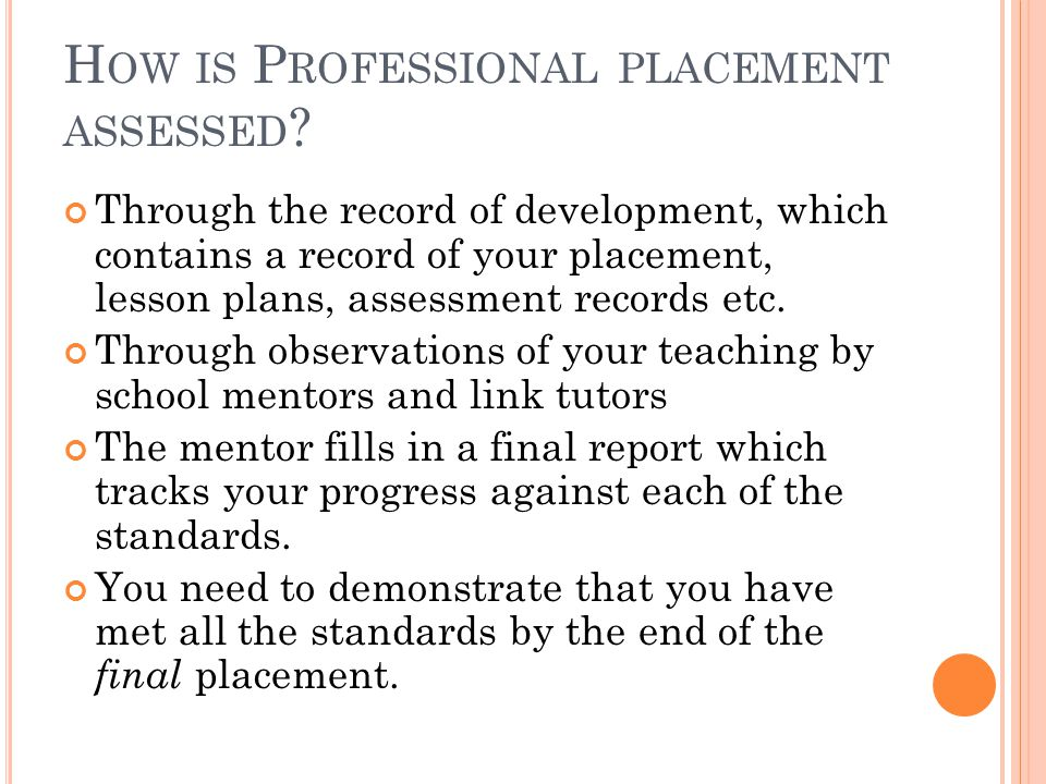 H OW IS P ROFESSIONAL PLACEMENT ASSESSED ? Through the record of development, which contains a record of your placement, lesson plans, assessment reco