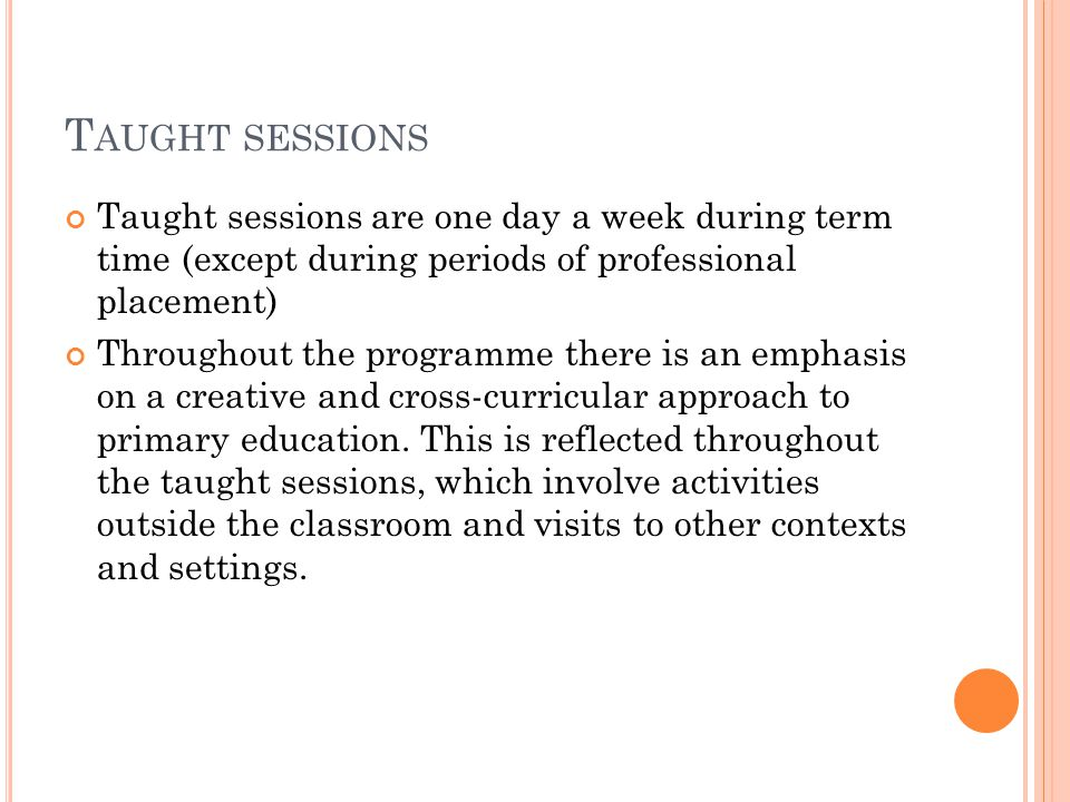 T AUGHT SESSIONS Taught sessions are one day a week during term time (except during periods of professional placement) Throughout the programme there