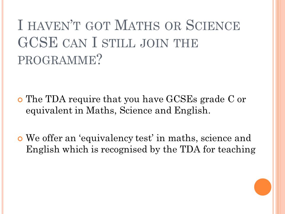 I HAVEN ' T GOT M ATHS OR S CIENCE GCSE CAN I STILL JOIN THE PROGRAMME ? The TDA require that you have GCSEs grade C or equivalent in Maths, Science a