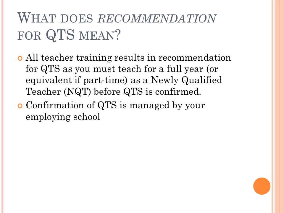 W HAT DOES RECOMMENDATION FOR QTS MEAN ? All teacher training results in recommendation for QTS as you must teach for a full year (or equivalent if pa