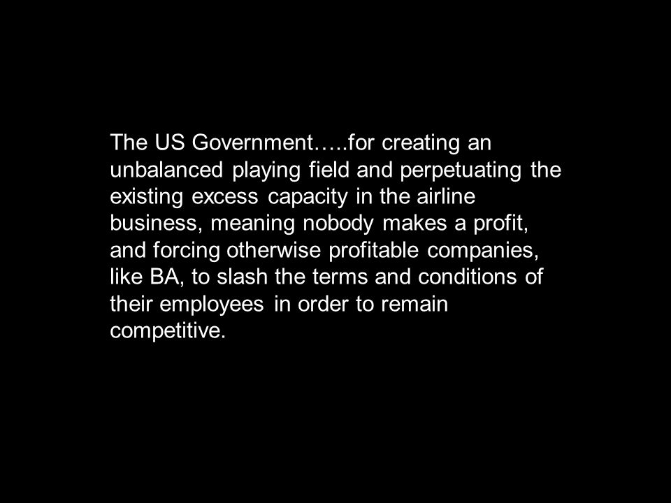 The US Government…..for creating an unbalanced playing field and perpetuating the existing excess capacity in the airline business, meaning nobody makes a profit, and forcing otherwise profitable companies, like BA, to slash the terms and conditions of their employees in order to remain competitive.