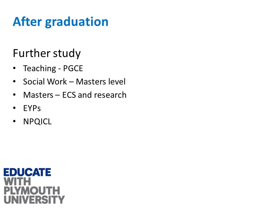 After graduation Further study Teaching - PGCE Social Work – Masters level Masters – ECS and research EYPs NPQICL