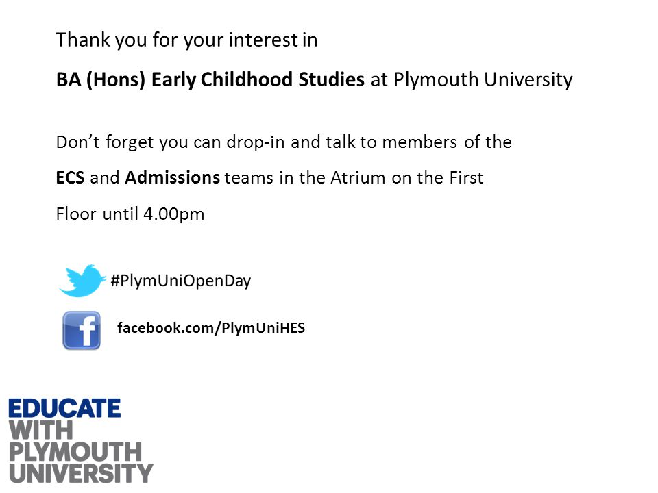 Thank you for your interest in BA (Hons) Early Childhood Studies at Plymouth University Don't forget you can drop-in and talk to members of the ECS and Admissions teams in the Atrium on the First Floor until 4.00pm facebook.com/PlymUniHES
