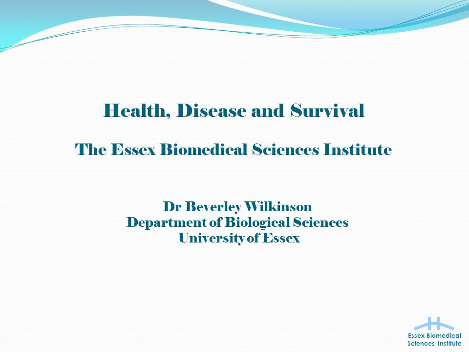 Health, Disease and Survival The Essex Biomedical Sciences Institute Essex Biomedical Sciences Institute Dr Beverley Wilkinson Department of Biological Sciences University of Essex
