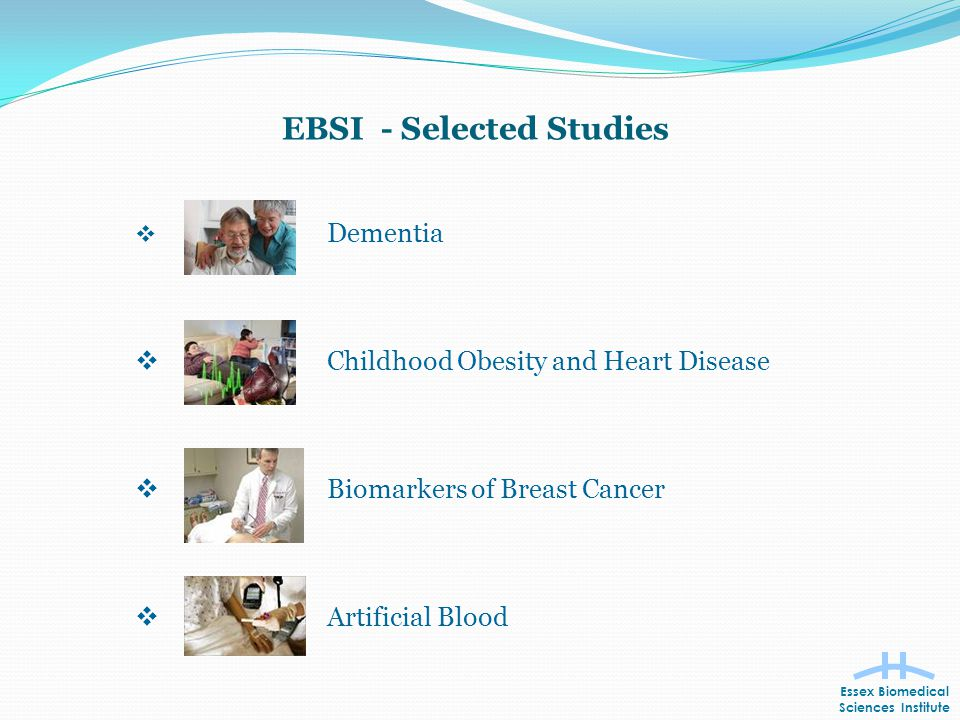 EBSI - Selected Studies  Dementia  Childhood Obesity and Heart Disease  Biomarkers of Breast Cancer  Artificial Blood Essex Biomedical Sciences Institute