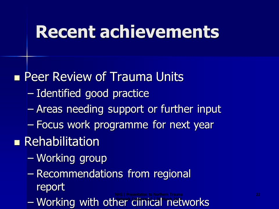 Recent achievements Peer Review of Trauma Units Peer Review of Trauma Units –Identified good practice –Areas needing support or further input –Focus work programme for next year Rehabilitation Rehabilitation –Working group –Recommendations from regional report –Working with other clinical networks NHS | Presentation to Northern Trauma Network Conference] | 28 March 2014 22