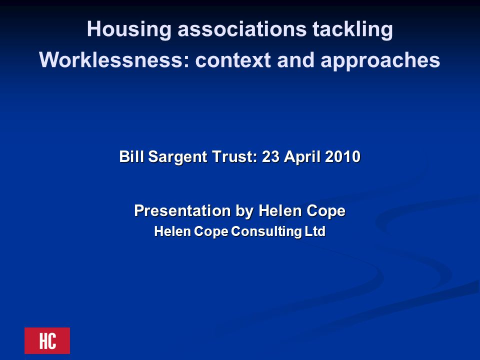 Housing associations tackling Worklessness: context and approaches Bill Sargent Trust: 23 April 2010 Presentation by Helen Cope Helen Cope Consulting Ltd