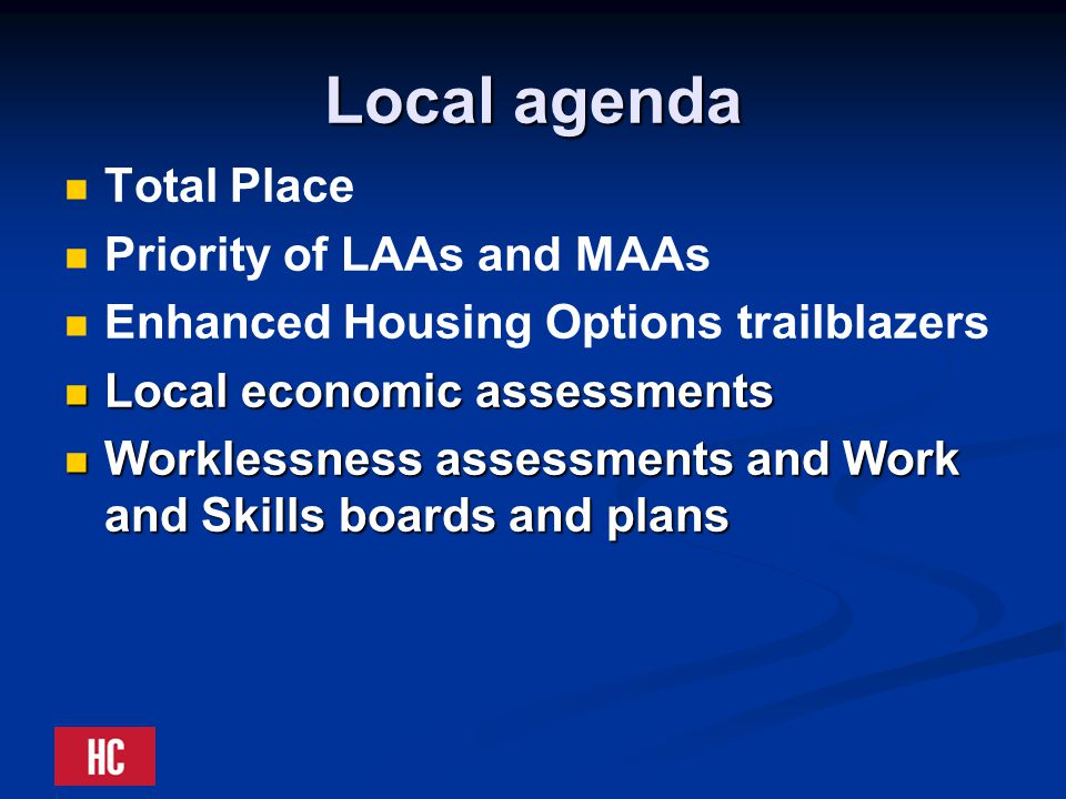 Local agenda Total Place Priority of LAAs and MAAs Enhanced Housing Options trailblazers Local economic assessments Local economic assessments Worklessness assessments and Work and Skills boards and plans Worklessness assessments and Work and Skills boards and plans
