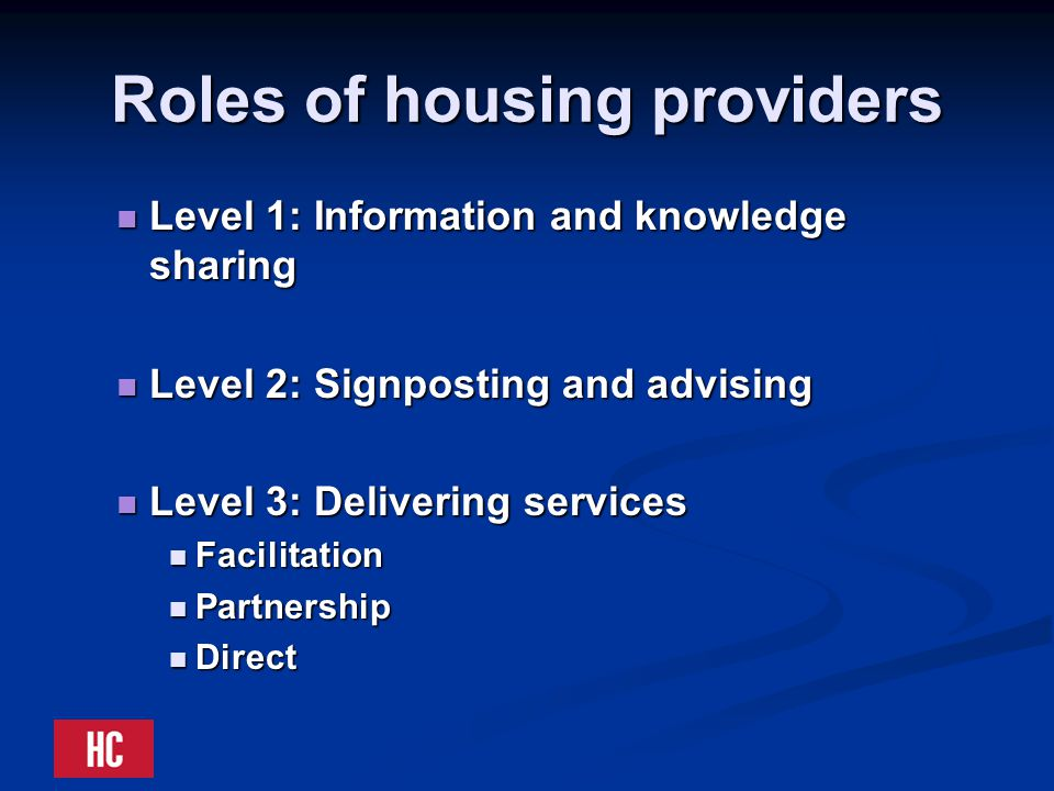 Roles of housing providers Level 1: Information and knowledge sharing Level 1: Information and knowledge sharing Level 2: Signposting and advising Level 2: Signposting and advising Level 3: Delivering services Level 3: Delivering services Facilitation Facilitation Partnership Partnership Direct Direct