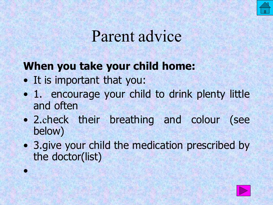 Parent advice When you take your child home: It is important that you: 1. encourage your child to drink plenty little and often 2. c heck their breath