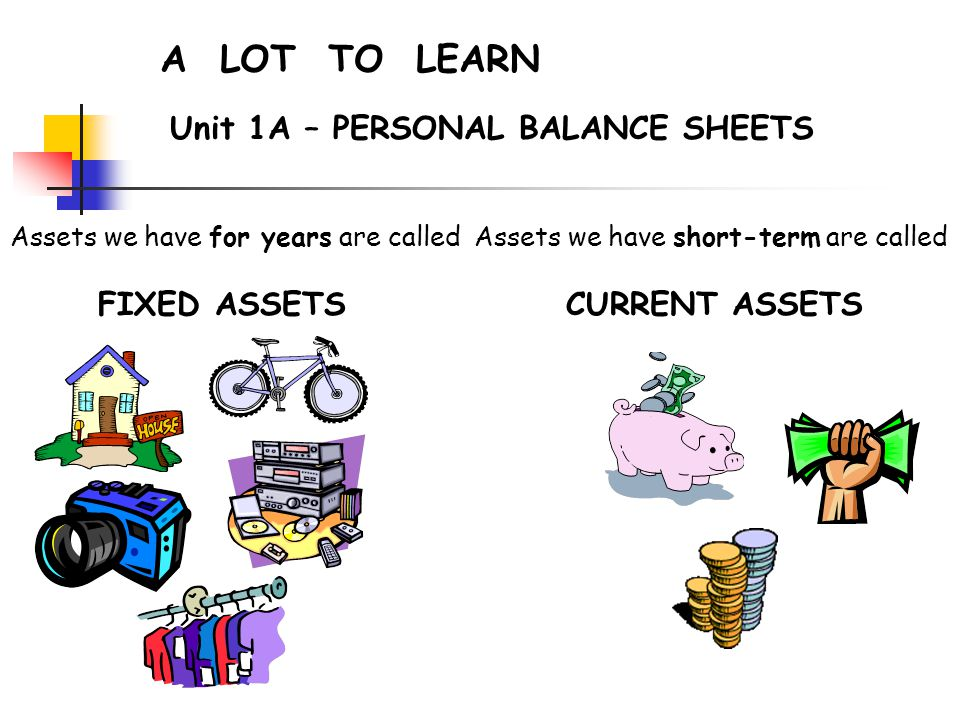 A LOT TO LEARN Unit 1A – PERSONAL BALANCE SHEETS Assets we have for years are called FIXED ASSETS Assets we have short-term are called CURRENT ASSETS