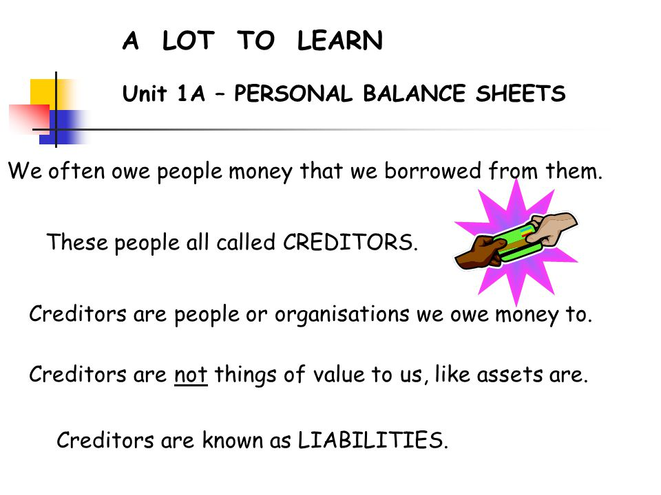 A LOT TO LEARN Unit 1A – PERSONAL BALANCE SHEETS We often owe people money that we borrowed from them.