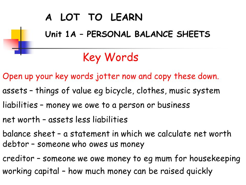 A LOT TO LEARN Unit 1A – PERSONAL BALANCE SHEETS Key Words Open up your key words jotter now and copy these down.