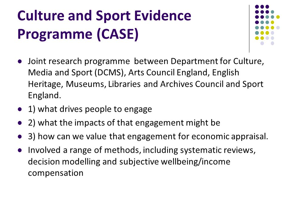 Culture and Sport Evidence Programme (CASE) Joint research programme between Department for Culture, Media and Sport (DCMS), Arts Council England, English Heritage, Museums, Libraries and Archives Council and Sport England.