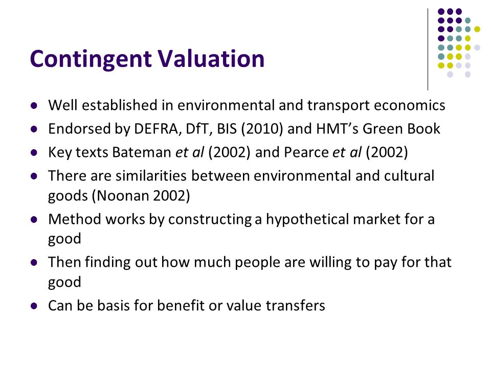 Contingent Valuation Well established in environmental and transport economics Endorsed by DEFRA, DfT, BIS (2010) and HMT's Green Book Key texts Bateman et al (2002) and Pearce et al (2002) There are similarities between environmental and cultural goods (Noonan 2002) Method works by constructing a hypothetical market for a good Then finding out how much people are willing to pay for that good Can be basis for benefit or value transfers