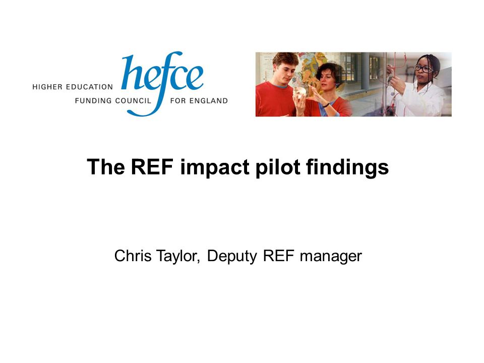 The REF impact pilot findings Chris Taylor, Deputy REF manager