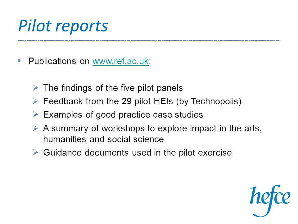 Pilot reports ______________________________________________________________________________________________________________________________  Publications on www.ref.ac.uk:www.ref.ac.uk  The findings of the five pilot panels  Feedback from the 29 pilot HEIs (by Technopolis)  Examples of good practice case studies  A summary of workshops to explore impact in the arts, humanities and social science  Guidance documents used in the pilot exercise