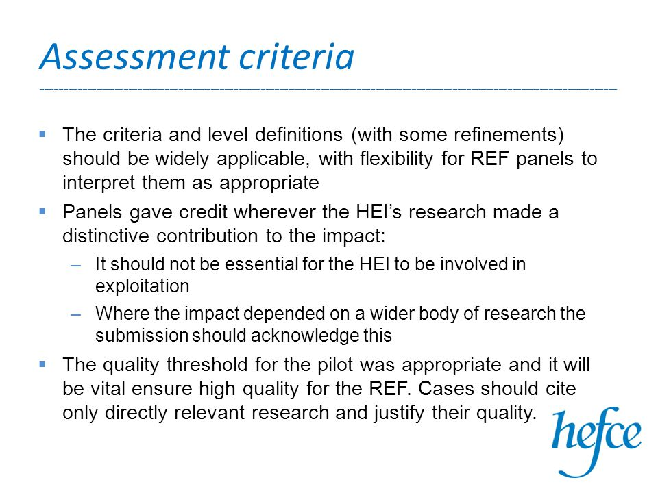 Assessment criteria ______________________________________________________________________________________________________________________________  The criteria and level definitions (with some refinements) should be widely applicable, with flexibility for REF panels to interpret them as appropriate  Panels gave credit wherever the HEI's research made a distinctive contribution to the impact: –It should not be essential for the HEI to be involved in exploitation –Where the impact depended on a wider body of research the submission should acknowledge this  The quality threshold for the pilot was appropriate and it will be vital ensure high quality for the REF.