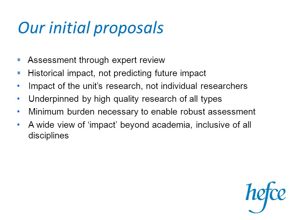 Our initial proposals  Assessment through expert review  Historical impact, not predicting future impact Impact of the unit's research, not individual researchers Underpinned by high quality research of all types Minimum burden necessary to enable robust assessment A wide view of 'impact' beyond academia, inclusive of all disciplines