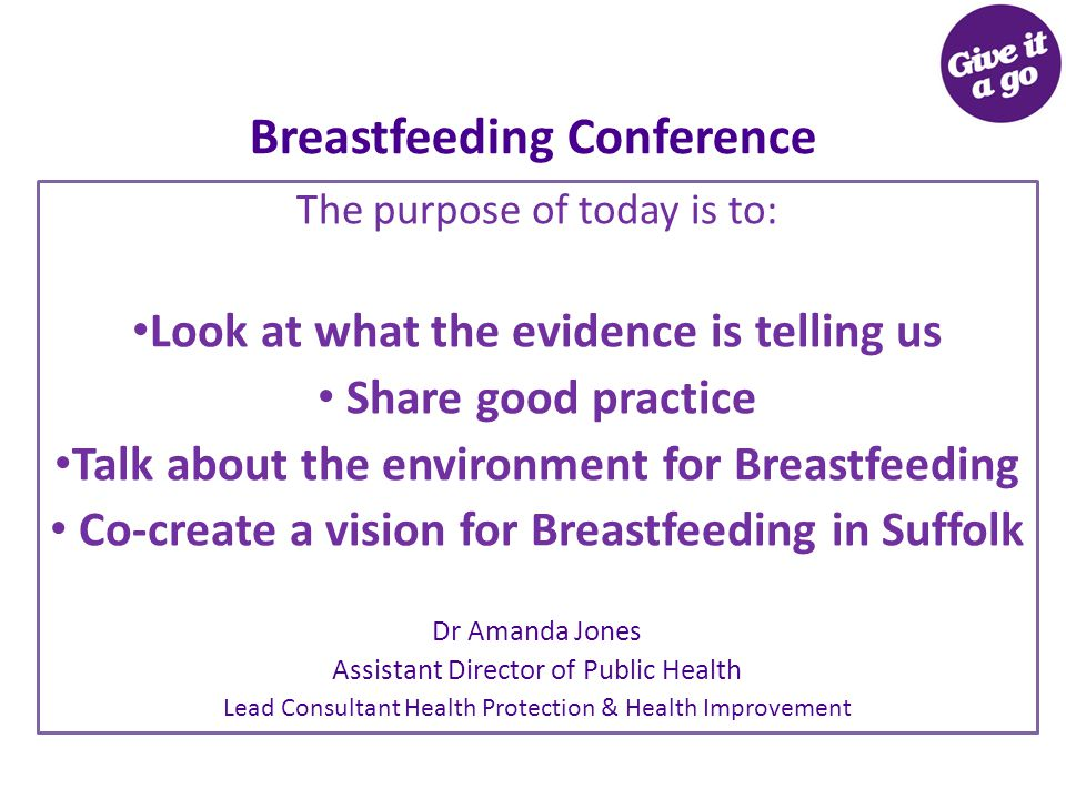 Breastfeeding Conference The purpose of today is to: Look at what the evidence is telling us Share good practice Talk about the environment for Breastfeeding Co-create a vision for Breastfeeding in Suffolk Dr Amanda Jones Assistant Director of Public Health Lead Consultant Health Protection & Health Improvement