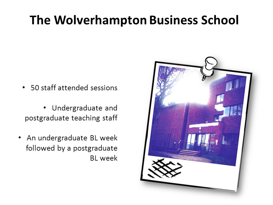 The Wolverhampton Business School 50 staff attended sessions Undergraduate and postgraduate teaching staff An undergraduate BL week followed by a post