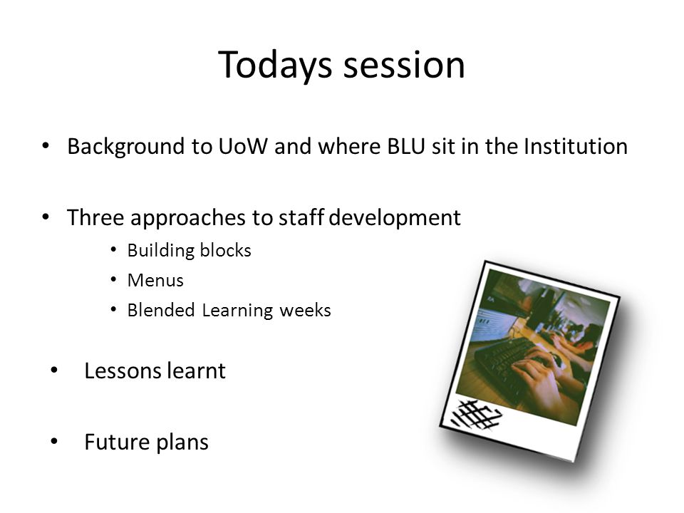 Todays session Background to UoW and where BLU sit in the Institution Three approaches to staff development Building blocks Menus Blended Learning wee