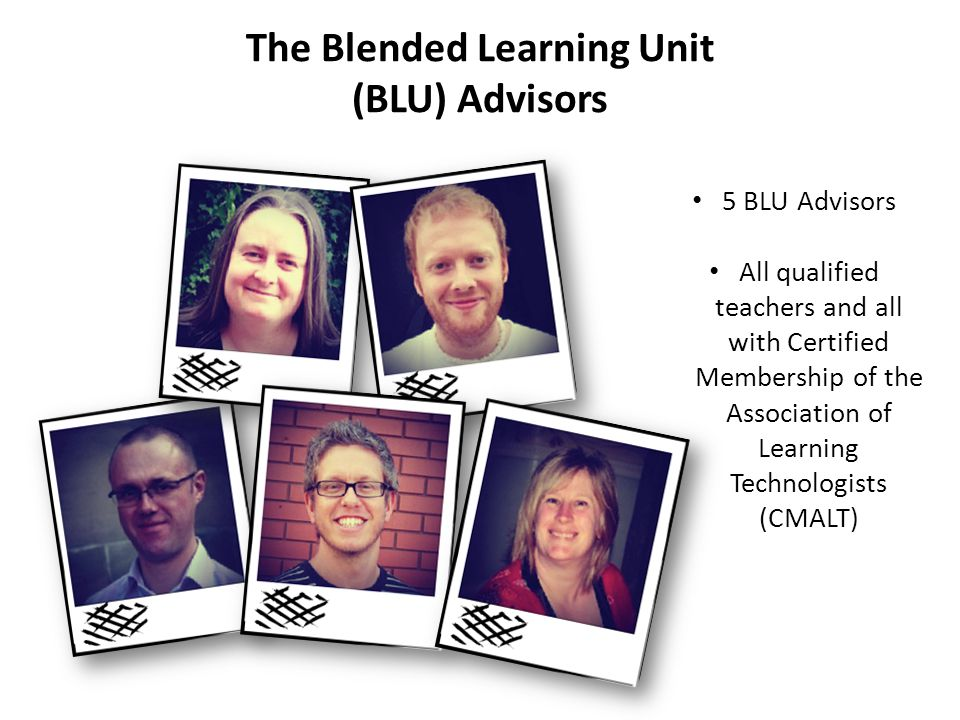 The Blended Learning Unit (BLU) Advisors 5 BLU Advisors All qualified teachers and all with Certified Membership of the Association of Learning Techno