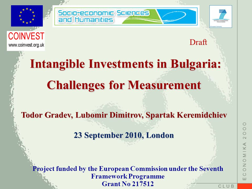 C L U B E C O N O M I K A 2 O O O Intangible Investments in Bulgaria: Challenges for Measurement Intangible Investments in Bulgaria: Challenges for Measurement Todor Gradev, Lubomir Dimitrov, Spartak Keremidchiev 23 September 2010, London Project funded by the European Commission under the Seventh Framework Programme Grant No Draft