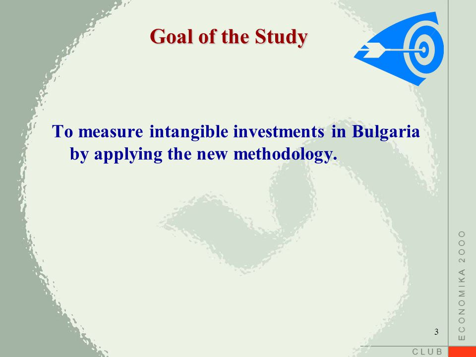 C L U B E C O N O M I K A 2 O O O Goal of the Study To measure intangible investments in Bulgaria by applying the new methodology.