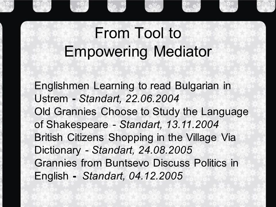 From Tool to Empowering Mediator Englishmen Learning to read Bulgarian in Ustrem - Standart, Old Grannies Choose to Study the Language of Shakespeare - Standart, British Citizens Shopping in the Village Via Dictionary - Standart, Grannies from Buntsevo Discuss Politics in English - Standart,