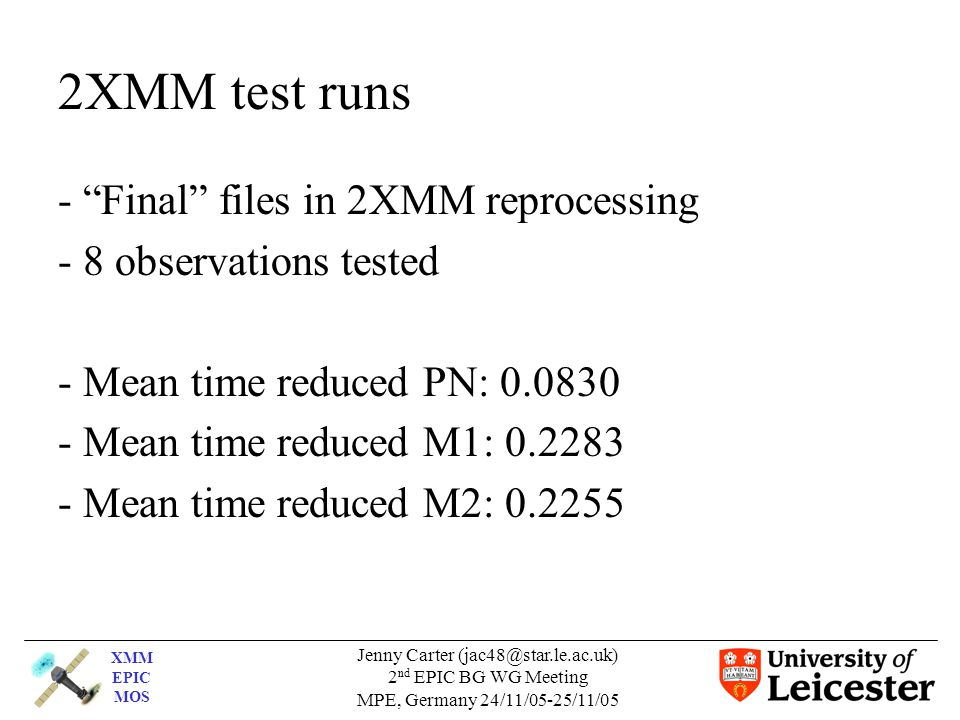 XMM EPIC MOS Jenny Carter 2 nd EPIC BG WG Meeting MPE, Germany 24/11/05-25/11/05 2XMM test runs - Final files in 2XMM reprocessing - 8 observations tested - Mean time reduced PN: Mean time reduced M1: Mean time reduced M2: