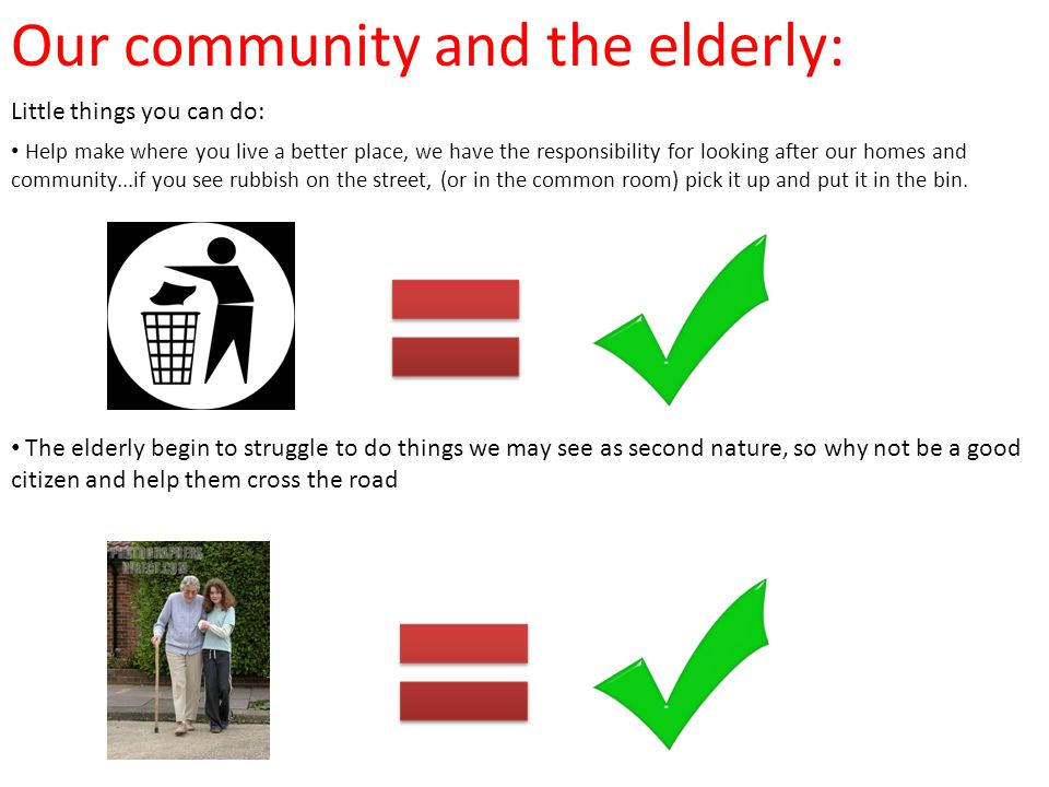 Our community and the elderly: Help make where you live a better place, we have the responsibility for looking after our homes and community...if you see rubbish on the street, (or in the common room) pick it up and put it in the bin.