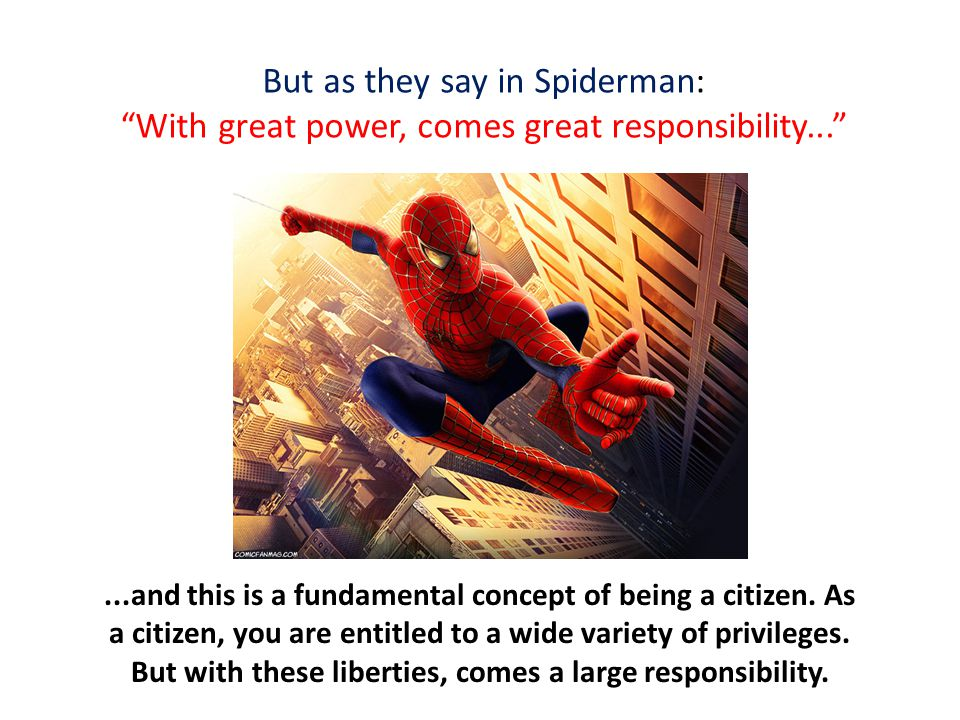 But as they say in Spiderman: With great power, comes great responsibility... ...and this is a fundamental concept of being a citizen.