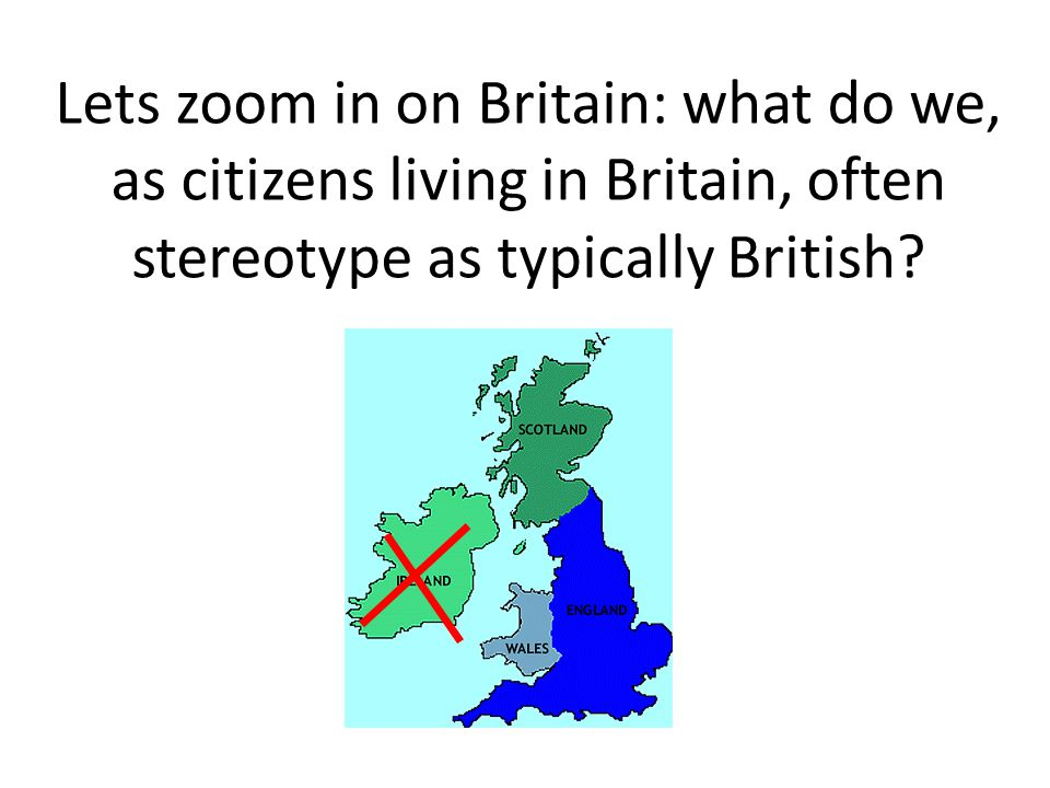 Lets zoom in on Britain: what do we, as citizens living in Britain, often stereotype as typically British?