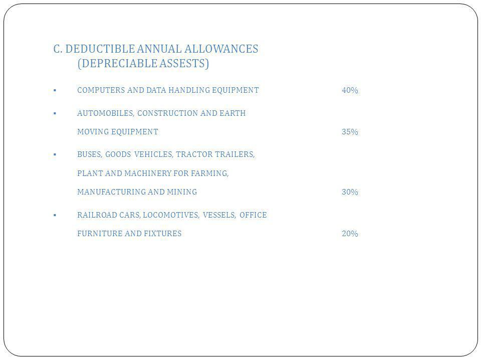 C. DEDUCTIBLE ANNUAL ALLOWANCES (DEPRECIABLE ASSESTS)  COMPUTERS AND DATA HANDLING EQUIPMENT40%  AUTOMOBILES, CONSTRUCTION AND EARTH MOVING EQUIPMEN