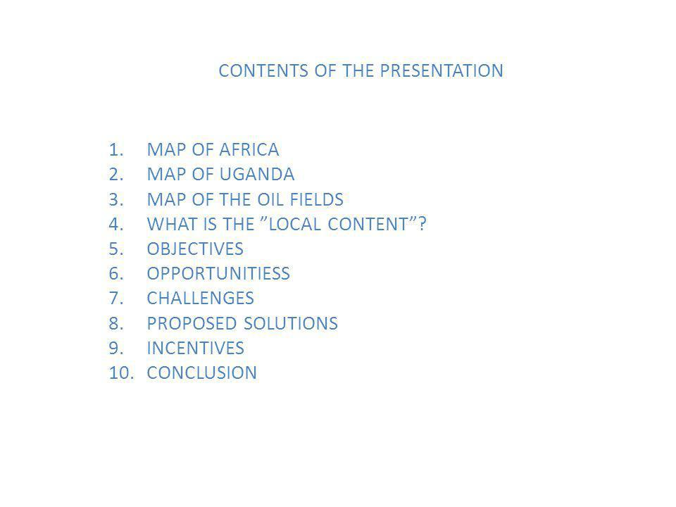 CONTENTS OF THE PRESENTATION 1.MAP OF AFRICA 2.MAP OF UGANDA 3.MAP OF THE OIL FIELDS 4.WHAT IS THE LOCAL CONTENT .
