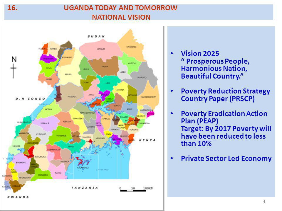 4 16.UGANDA TODAY AND TOMORROW NATIONAL VISION Vision 2025 Prosperous People, Harmonious Nation, Beautiful Country. Poverty Reduction Strategy Country Paper (PRSCP) Poverty Eradication Action Plan (PEAP) Target: By 2017 Poverty will have been reduced to less than 10% Private Sector Led Economy