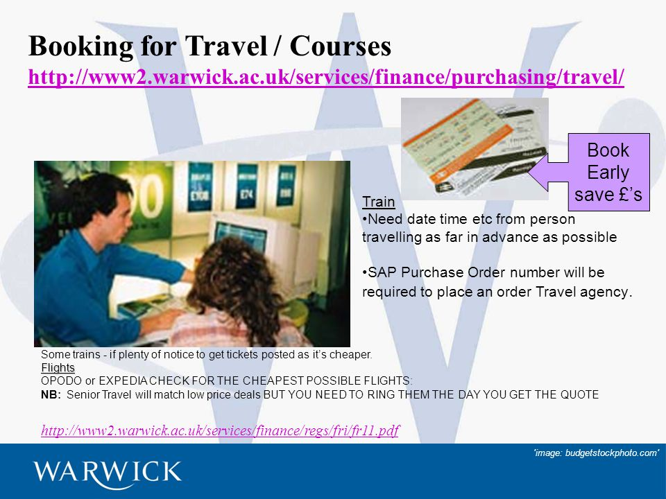 18 Booking for Travel / Courses http://www2.warwick.ac.uk/services/finance/purchasing/travel/ Some trains - if plenty of notice to get tickets posted