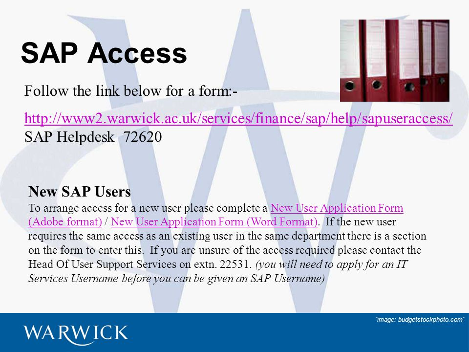 9 SAP Access http://www2.warwick.ac.uk/services/finance/sap/help/sapuseraccess/ SAP Helpdesk 72620 Follow the link below for a form:- New SAP Users To arrange access for a new user please complete a New User Application Form (Adobe format) / New User Application Form (Word Format).