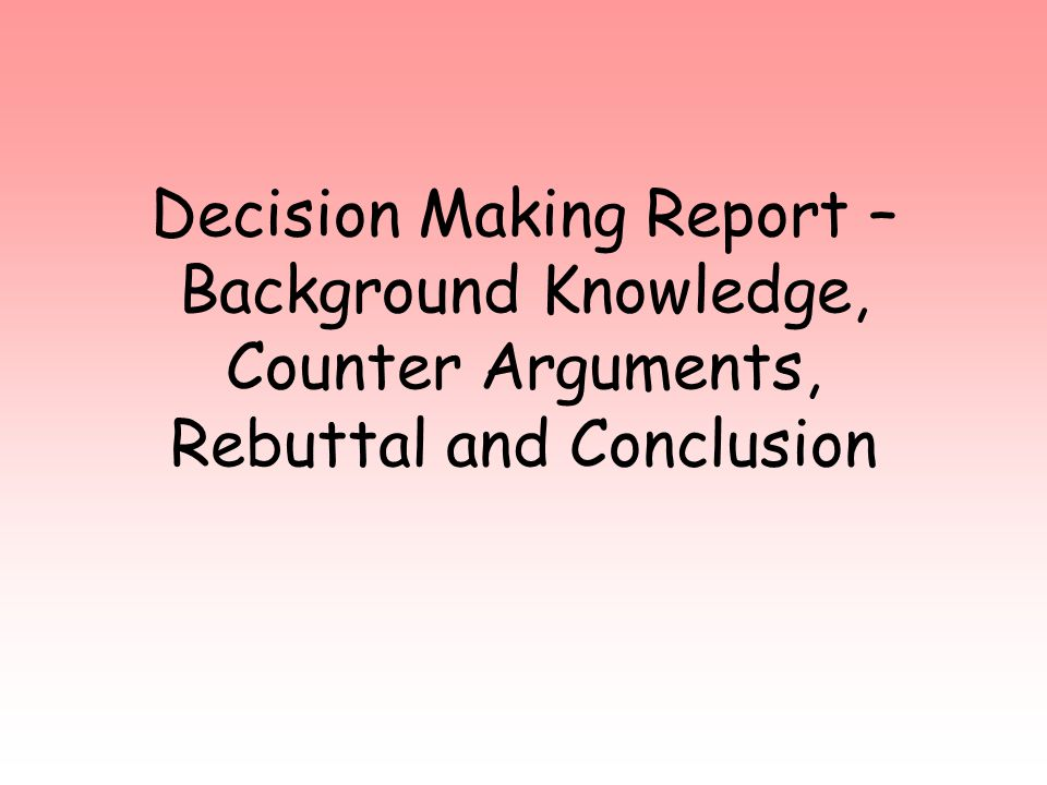 Decision Making Report – Background Knowledge, Counter Arguments, Rebuttal and Conclusion