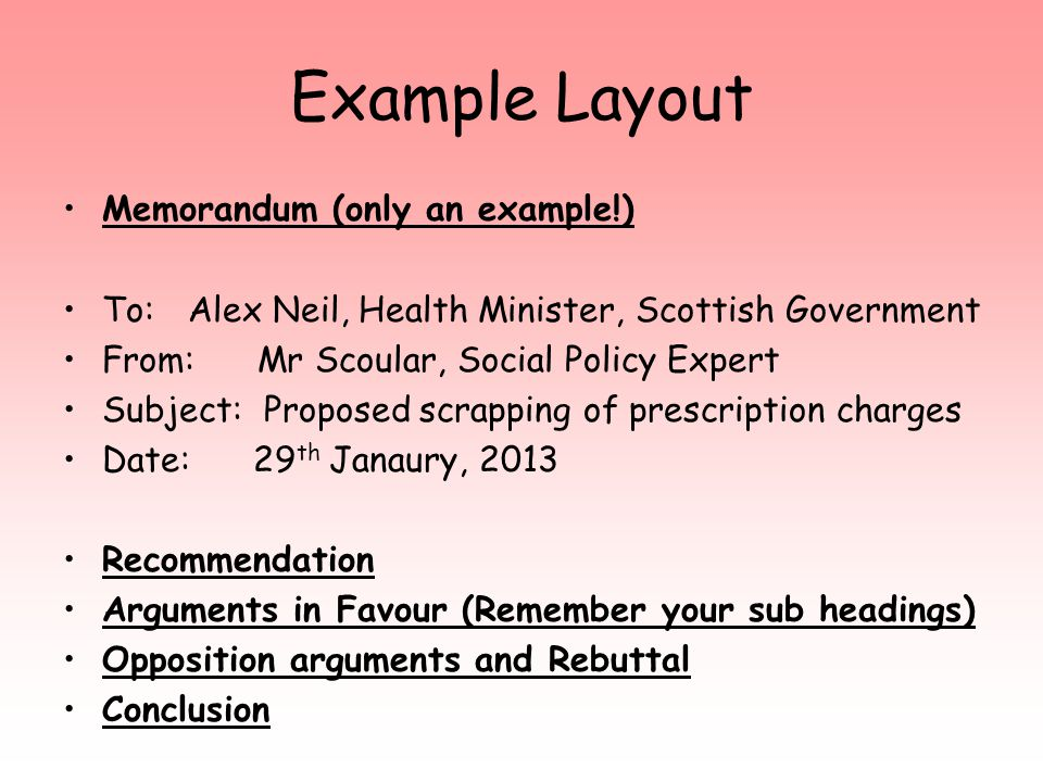 Example Layout Memorandum (only an example!) To: Alex Neil, Health Minister, Scottish Government From: Mr Scoular, Social Policy Expert Subject: Proposed scrapping of prescription charges Date: 29 th Janaury, 2013 Recommendation Arguments in Favour (Remember your sub headings) Opposition arguments and Rebuttal Conclusion
